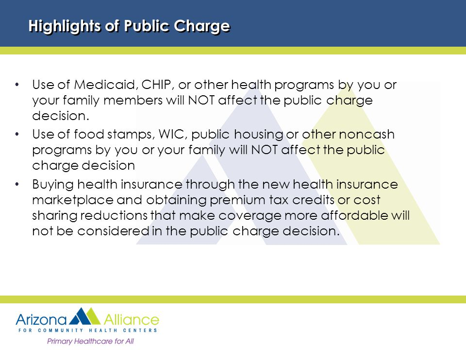 Highlights of Public Charge Use of Medicaid, CHIP, or other health programs by you or your family members will NOT affect the public charge decision.