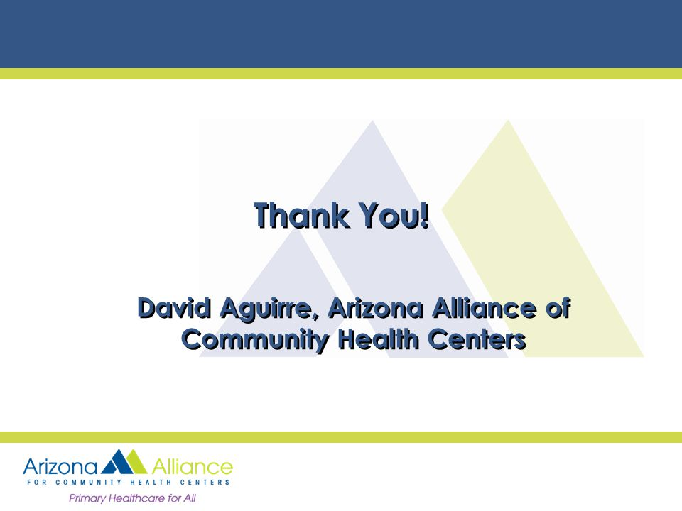 Thank You! David Aguirre, Arizona Alliance of Community Health Centers