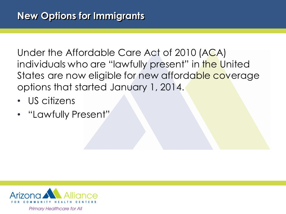 New Options for Immigrants Under the Affordable Care Act of 2010 (ACA) individuals who are lawfully present in the United States are now eligible for new affordable coverage options that started January 1, 2014.