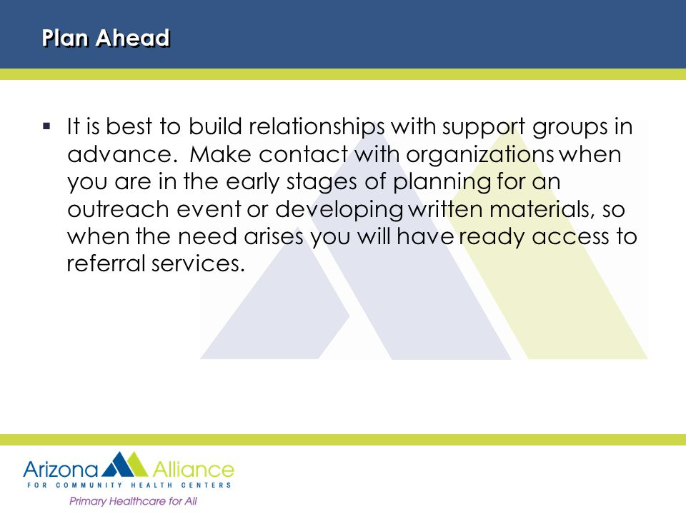 Plan Ahead  It is best to build relationships with support groups in advance.