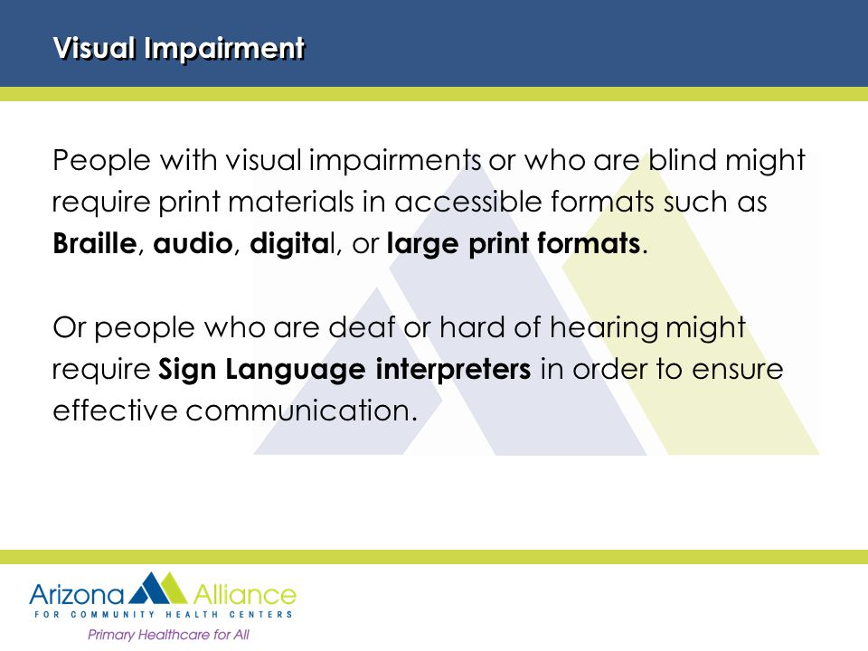 Visual Impairment People with visual impairments or who are blind might require print materials in accessible formats such as Braille, audio, digita l, or large print formats.