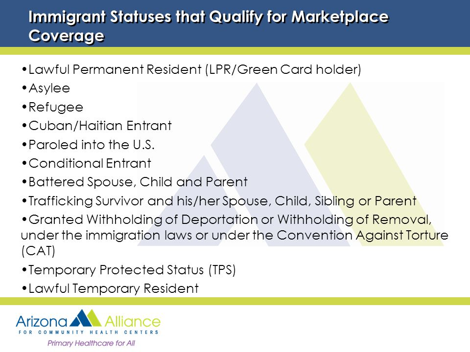Immigrant Statuses that Qualify for Marketplace Coverage Lawful Permanent Resident (LPR/Green Card holder) Asylee Refugee Cuban/Haitian Entrant Paroled into the U.S.