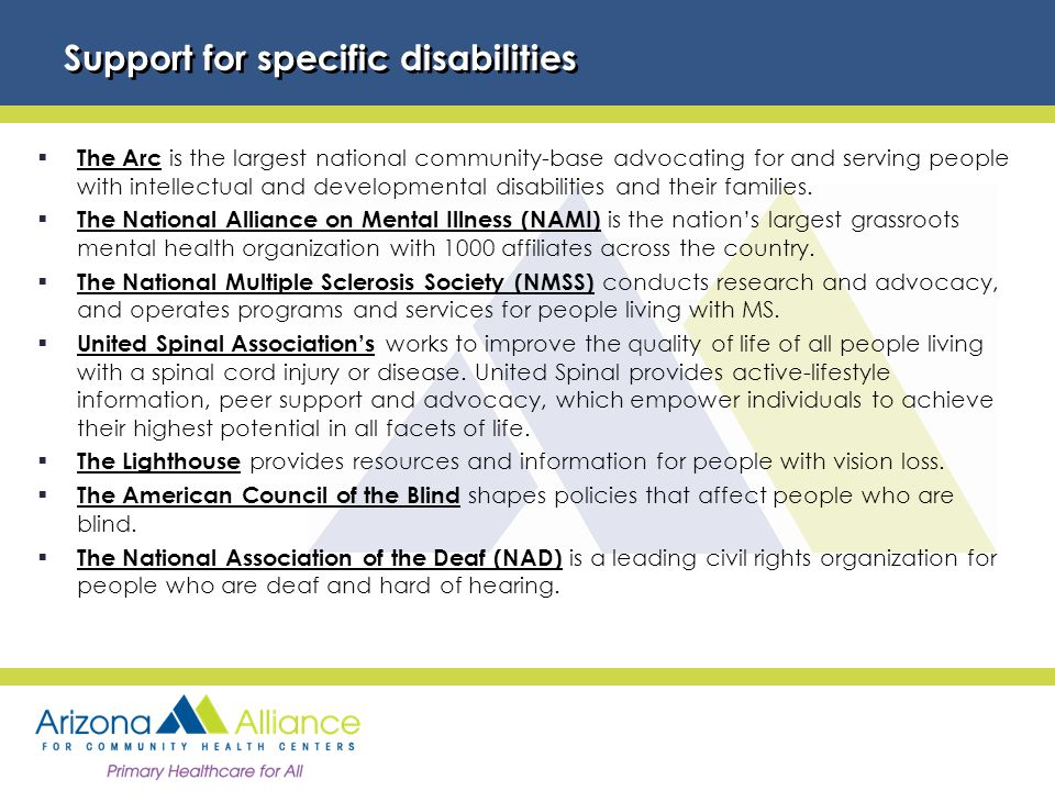 Support for specific disabilities  The Arc is the largest national community-base advocating for and serving people with intellectual and developmental disabilities and their families.