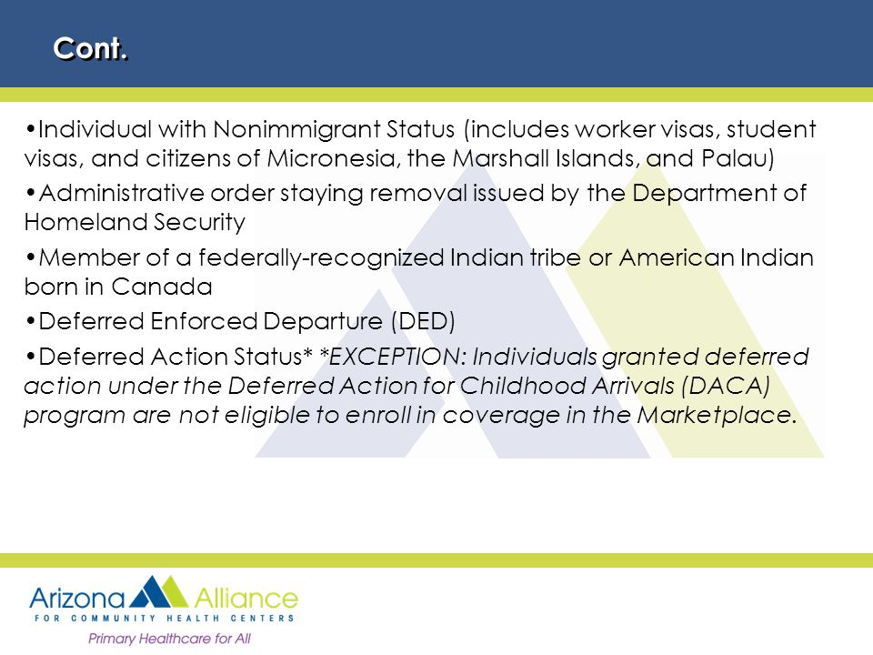 Individual with Nonimmigrant Status (includes worker visas, student visas, and citizens of Micronesia, the Marshall Islands, and Palau) Administrative order staying removal issued by the Department of Homeland Security Member of a federally-recognized Indian tribe or American Indian born in Canada Deferred Enforced Departure (DED) Deferred Action Status* *EXCEPTION: Individuals granted deferred action under the Deferred Action for Childhood Arrivals (DACA) program are not eligible to enroll in coverage in the Marketplace.