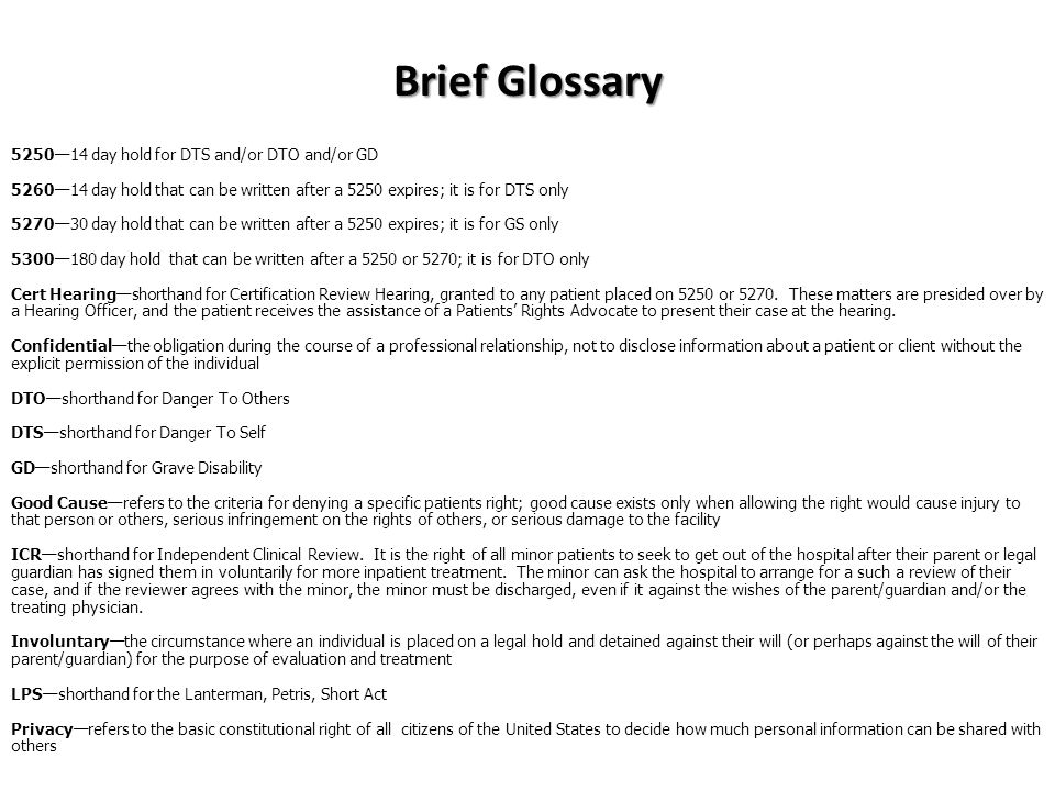 Brief Glossary 5250—14 day hold for DTS and/or DTO and/or GD 5260—14 day hold that can be written after a 5250 expires; it is for DTS only 5270—30 day hold that can be written after a 5250 expires; it is for GS only 5300—180 day hold that can be written after a 5250 or 5270; it is for DTO only Cert Hearing—shorthand for Certification Review Hearing, granted to any patient placed on 5250 or 5270.