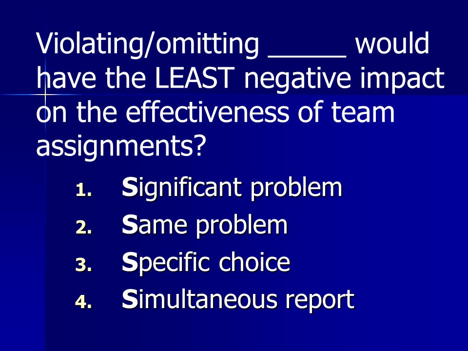 Violating/omitting _____ would have the LEAST negative impact on the effectiveness of team assignments? 1. Significant problem 2. Same problem 3. Spec