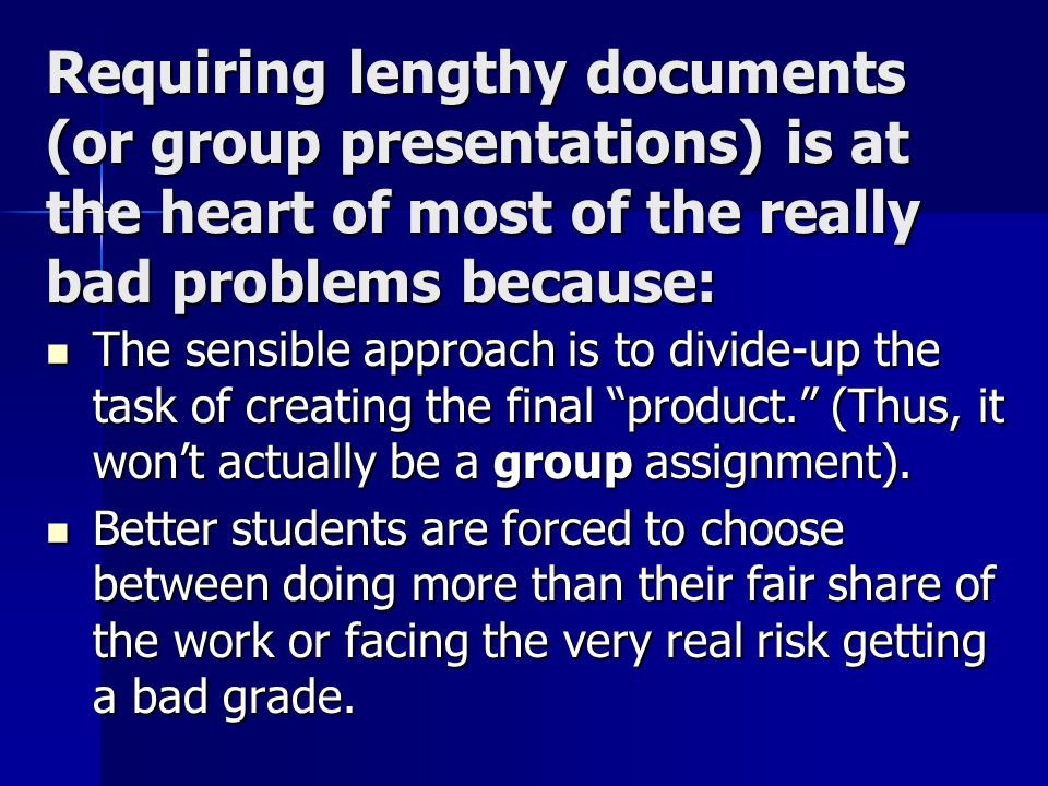 Requiring lengthy documents (or group presentations) is at the heart of most of the really bad problems because: The sensible approach is to divide-up