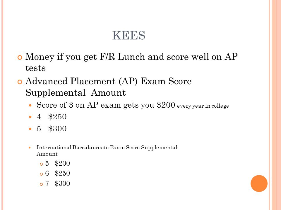 KEES Money if you get F/R Lunch and score well on AP tests Advanced Placement (AP) Exam Score Supplemental Amount Score of 3 on AP exam gets you $200 every year in college 4 $250 5 $300 International Baccalaureate Exam Score Supplemental Amount 5 $200 6 $250 7 $300