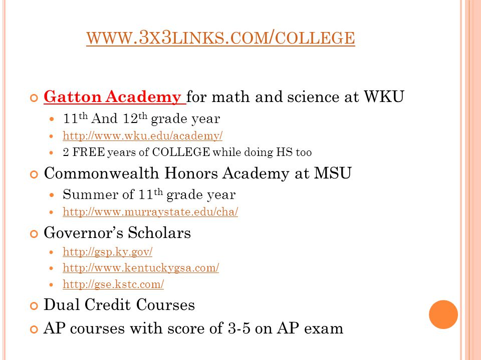 WWW.3 X 3 LINKS. COM / COLLEGE Gatton Academy for math and science at WKU 11 th And 12 th grade year http://www.wku.edu/academy/ 2 FREE years of COLLE