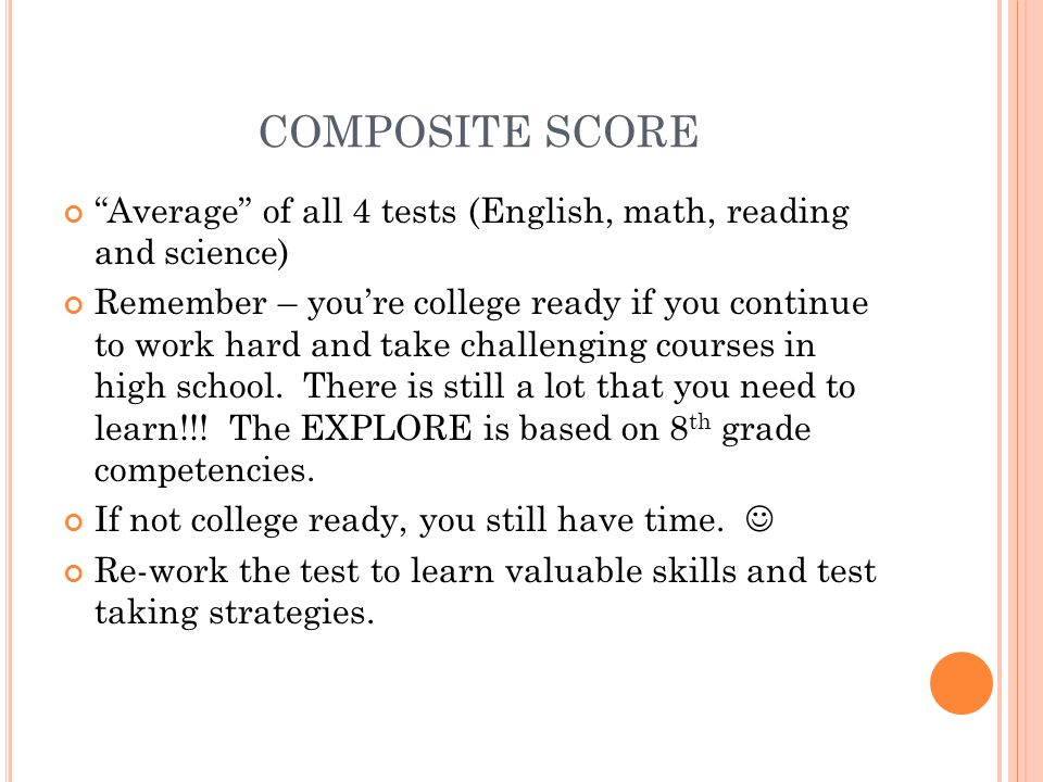 COMPOSITE SCORE Average of all 4 tests (English, math, reading and science) Remember – you're college ready if you continue to work hard and take challenging courses in high school.