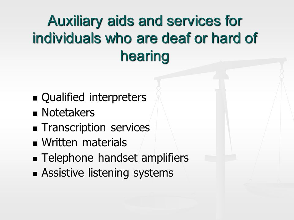Auxiliary aids and services for individuals who are deaf or hard of hearing Qualified interpreters Qualified interpreters Notetakers Notetakers Transcription services Transcription services Written materials Written materials Telephone handset amplifiers Telephone handset amplifiers Assistive listening systems Assistive listening systems