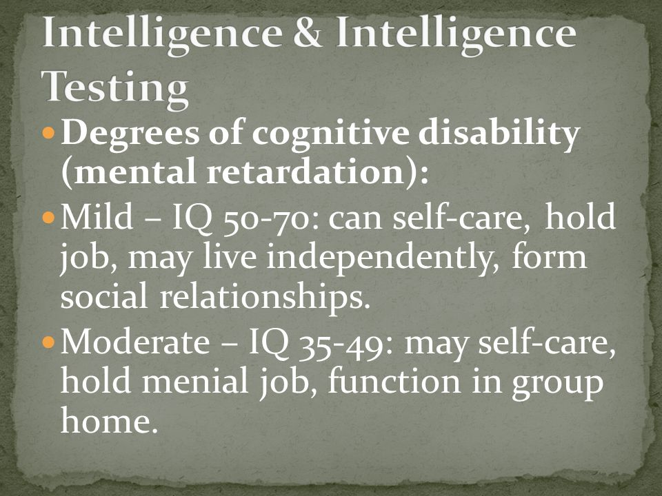 Degrees of cognitive disability (mental retardation): Mild – IQ 50-70: can self-care, hold job, may live independently, form social relationships.
