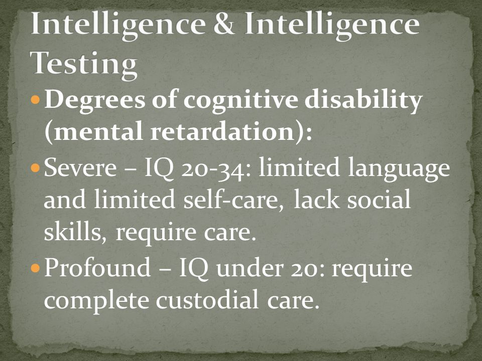Degrees of cognitive disability (mental retardation): Severe – IQ 20-34: limited language and limited self-care, lack social skills, require care.