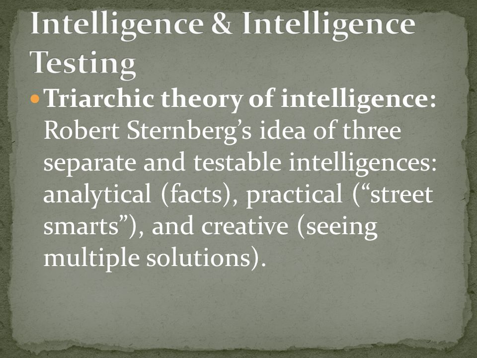 Triarchic theory of intelligence: Robert Sternberg's idea of three separate and testable intelligences: analytical (facts), practical ( street smarts ), and creative (seeing multiple solutions).