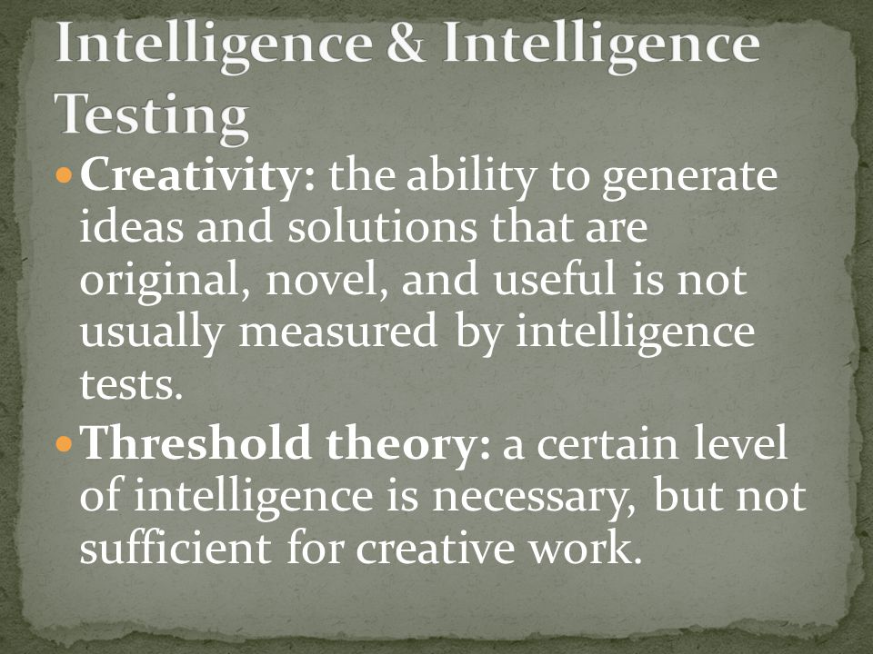 Creativity: the ability to generate ideas and solutions that are original, novel, and useful is not usually measured by intelligence tests.