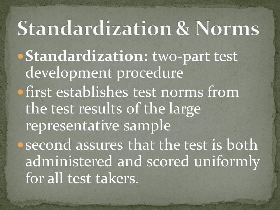 Standardization: two-part test development procedure first establishes test norms from the test results of the large representative sample second assures that the test is both administered and scored uniformly for all test takers.