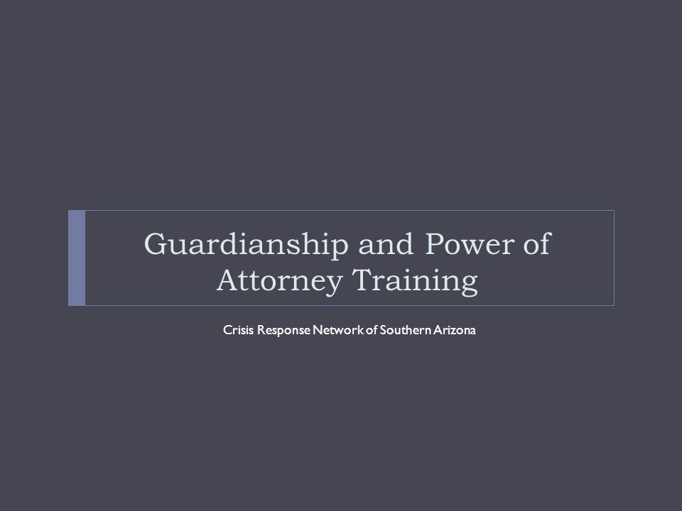 Guardianship and Power of Attorney Training Crisis Response Network of Southern Arizona