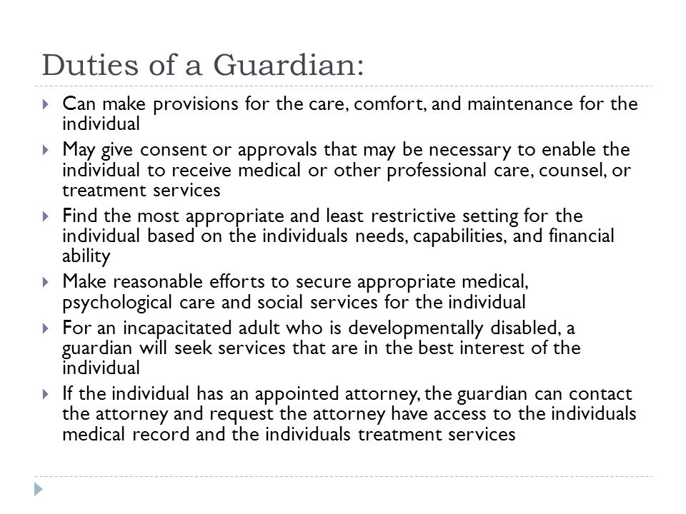Duties of a Guardian:  Can make provisions for the care, comfort, and maintenance for the individual  May give consent or approvals that may be nece