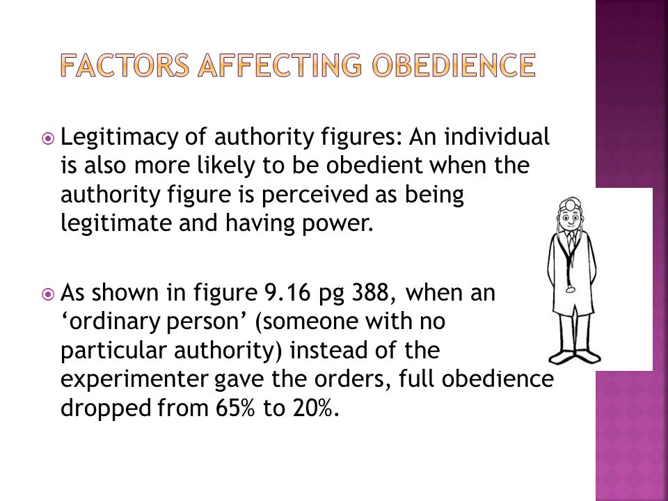  Legitimacy of authority figures: An individual is also more likely to be obedient when the authority figure is perceived as being legitimate and hav