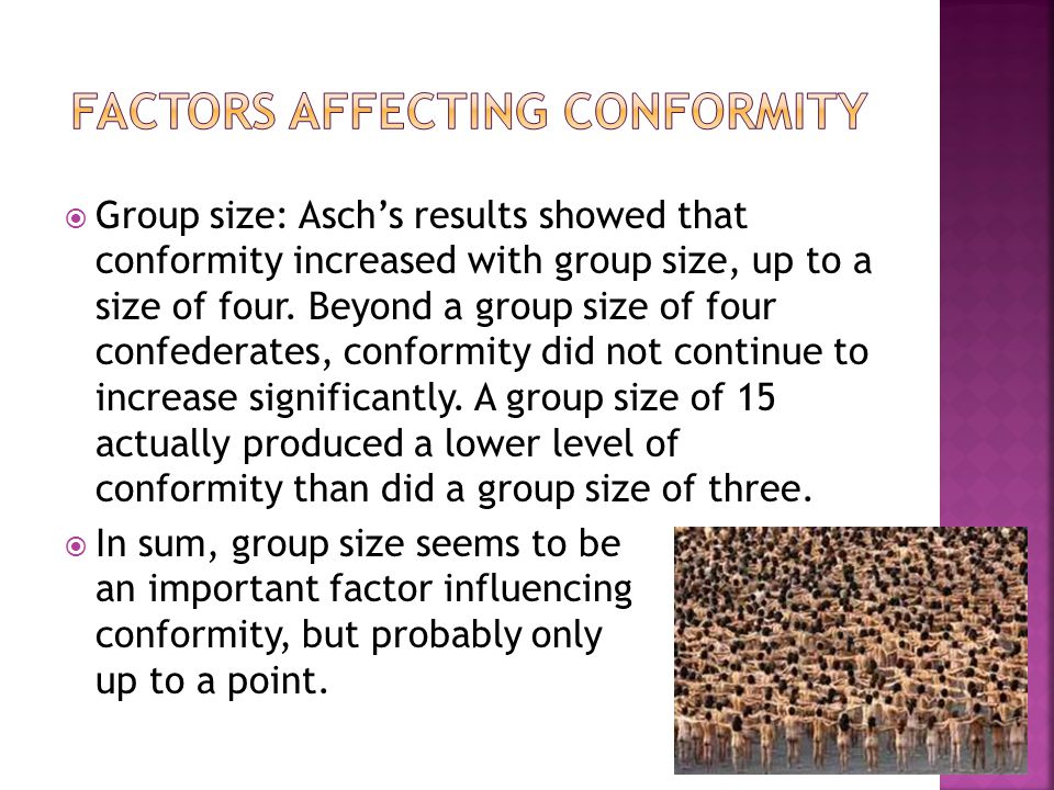  Group size: Asch's results showed that conformity increased with group size, up to a size of four. Beyond a group size of four confederates, conform