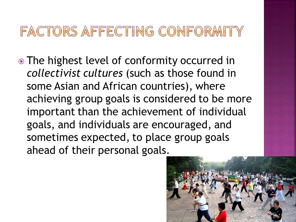  The highest level of conformity occurred in collectivist cultures (such as those found in some Asian and African countries), where achieving group g