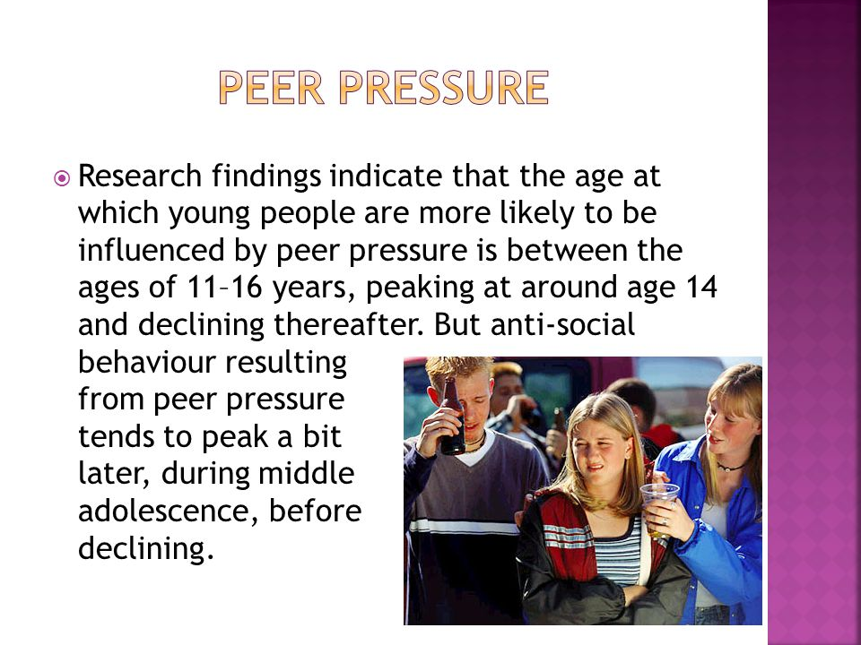  Research findings indicate that the age at which young people are more likely to be influenced by peer pressure is between the ages of 11–16 years,