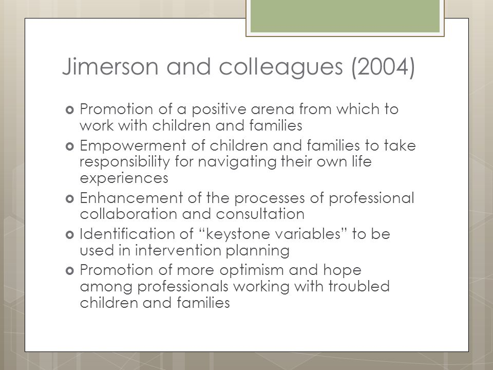Jimerson and colleagues (2004)  Promotion of a positive arena from which to work with children and families  Empowerment of children and families to