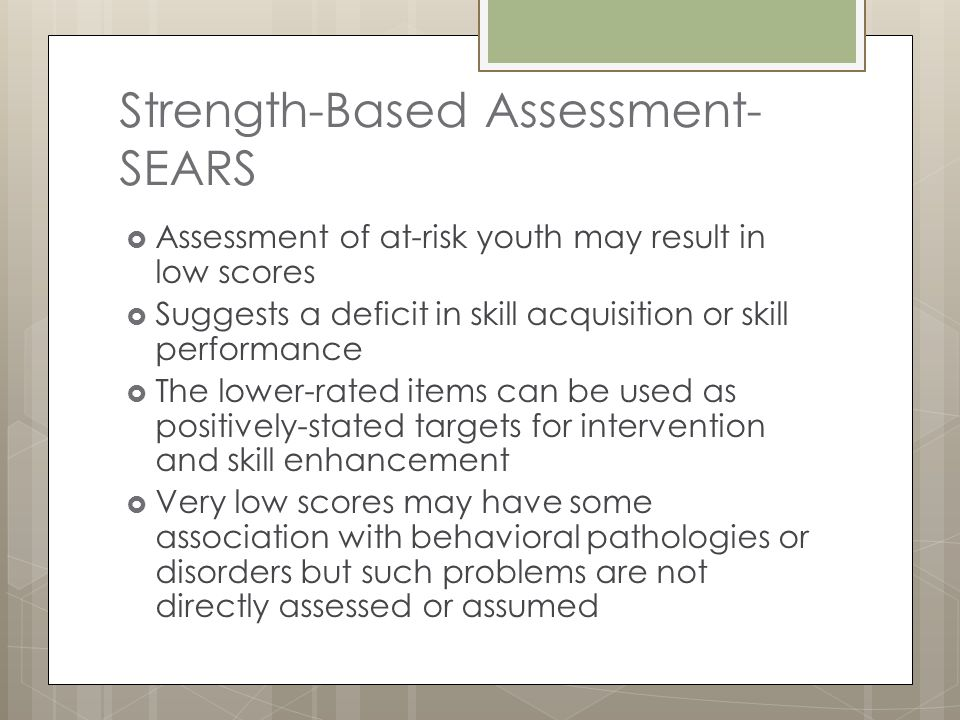 Strength-Based Assessment- SEARS  Assessment of at-risk youth may result in low scores  Suggests a deficit in skill acquisition or skill performance