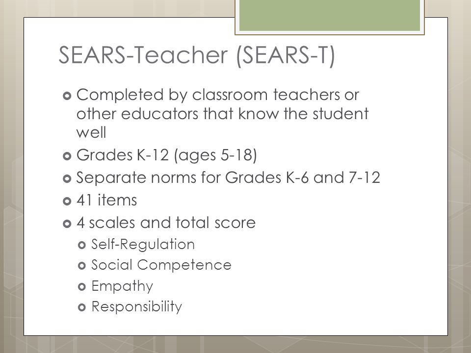 SEARS-Teacher (SEARS-T)  Completed by classroom teachers or other educators that know the student well  Grades K-12 (ages 5-18)  Separate norms for