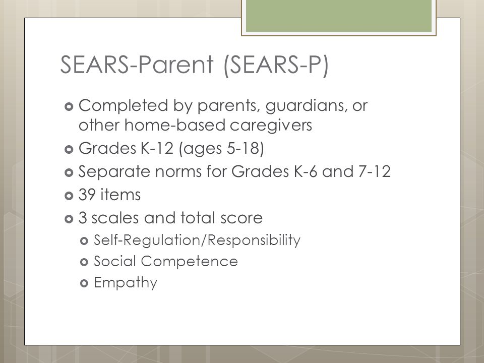 SEARS-Parent (SEARS-P)  Completed by parents, guardians, or other home-based caregivers  Grades K-12 (ages 5-18)  Separate norms for Grades K-6 and