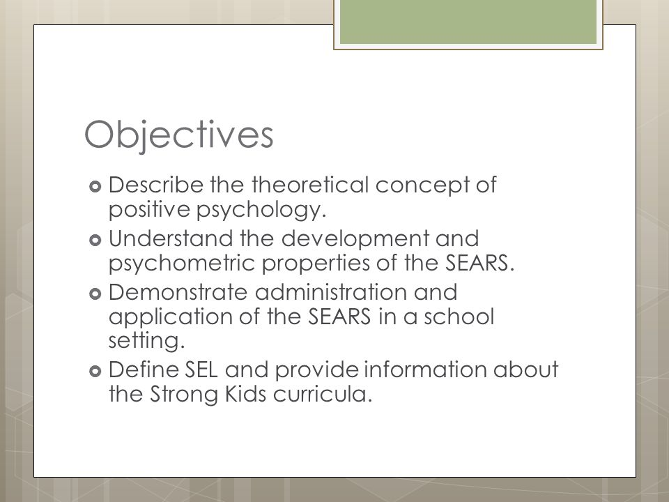 Objectives  Describe the theoretical concept of positive psychology.  Understand the development and psychometric properties of the SEARS.  Demonst