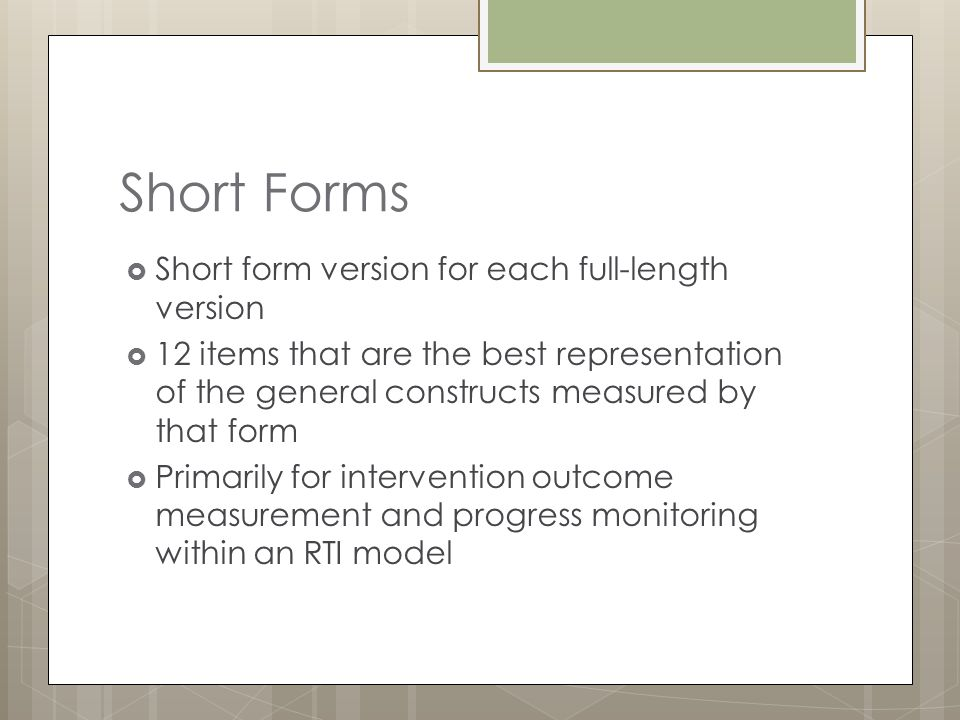 Short Forms  Short form version for each full-length version  12 items that are the best representation of the general constructs measured by that f
