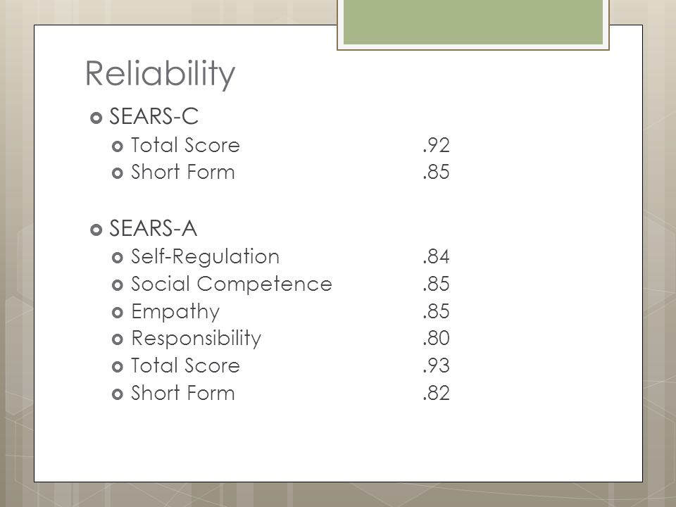 Reliability  SEARS-C  Total Score.92  Short Form.85  SEARS-A  Self-Regulation.84  Social Competence.85  Empathy.85  Responsibility.80  Total