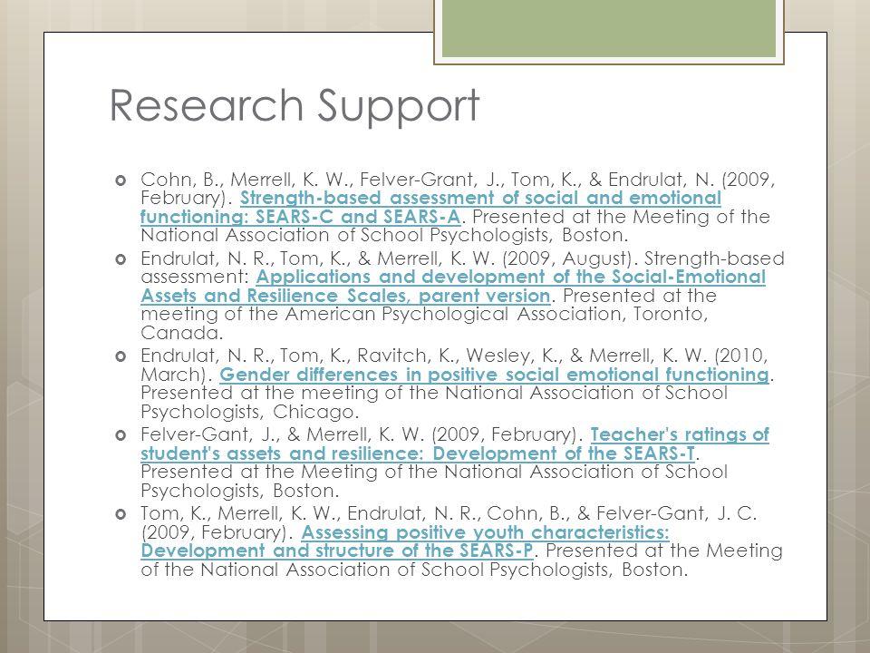 Research Support  Cohn, B., Merrell, K. W., Felver-Grant, J., Tom, K., & Endrulat, N. (2009, February). Strength-based assessment of social and emoti