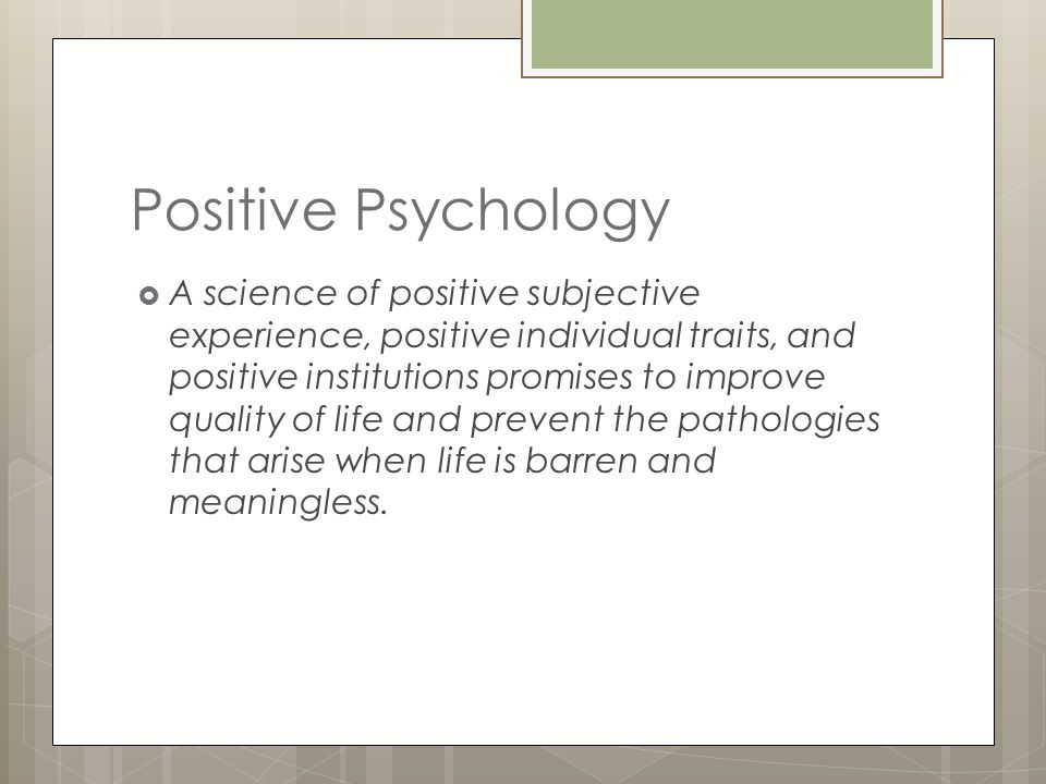 Positive Psychology Subjective Level  valued subjective experiences:  well-being, contentment, and satisfaction (in the past)  hope and optimism(for the future)  flow and happiness (in the present).