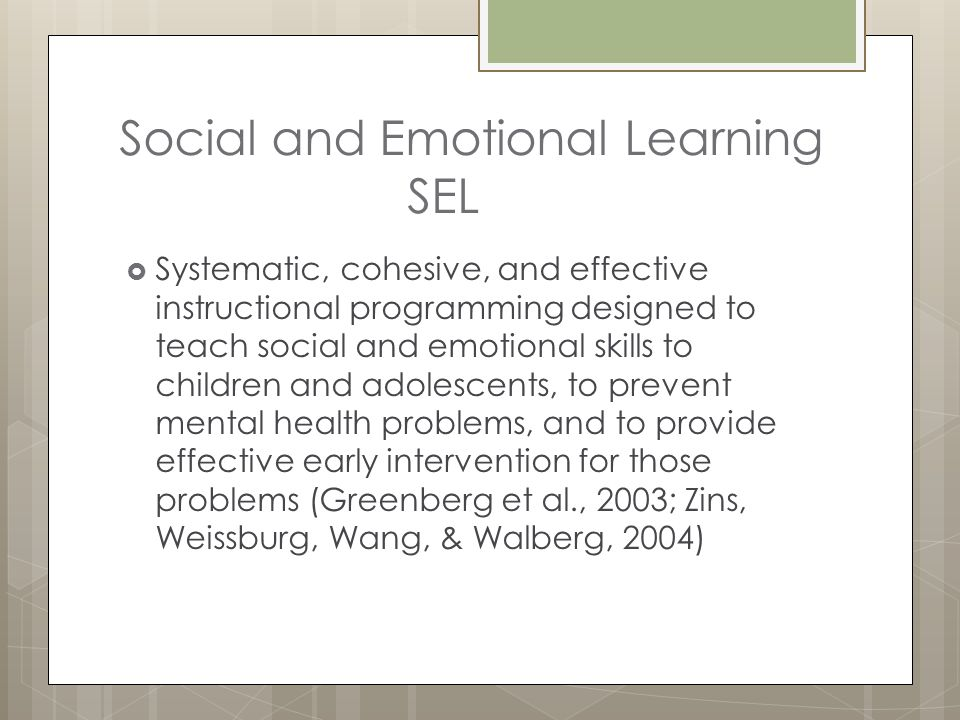 Social and Emotional Learning SEL  Systematic, cohesive, and effective instructional programming designed to teach social and emotional skills to chi