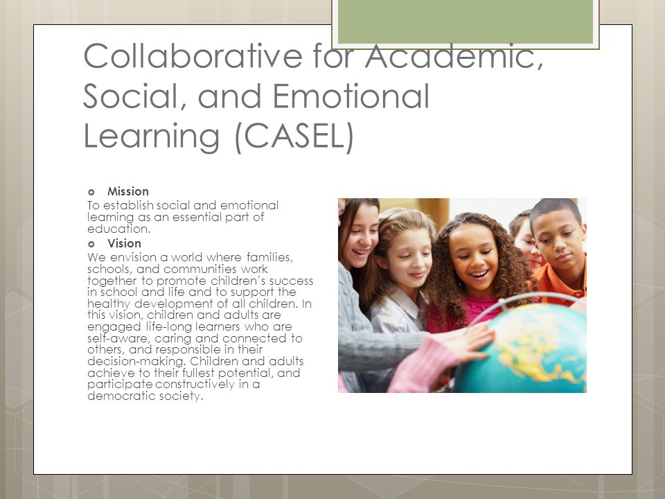 Collaborative for Academic, Social, and Emotional Learning (CASEL)  Mission To establish social and emotional learning as an essential part of educat