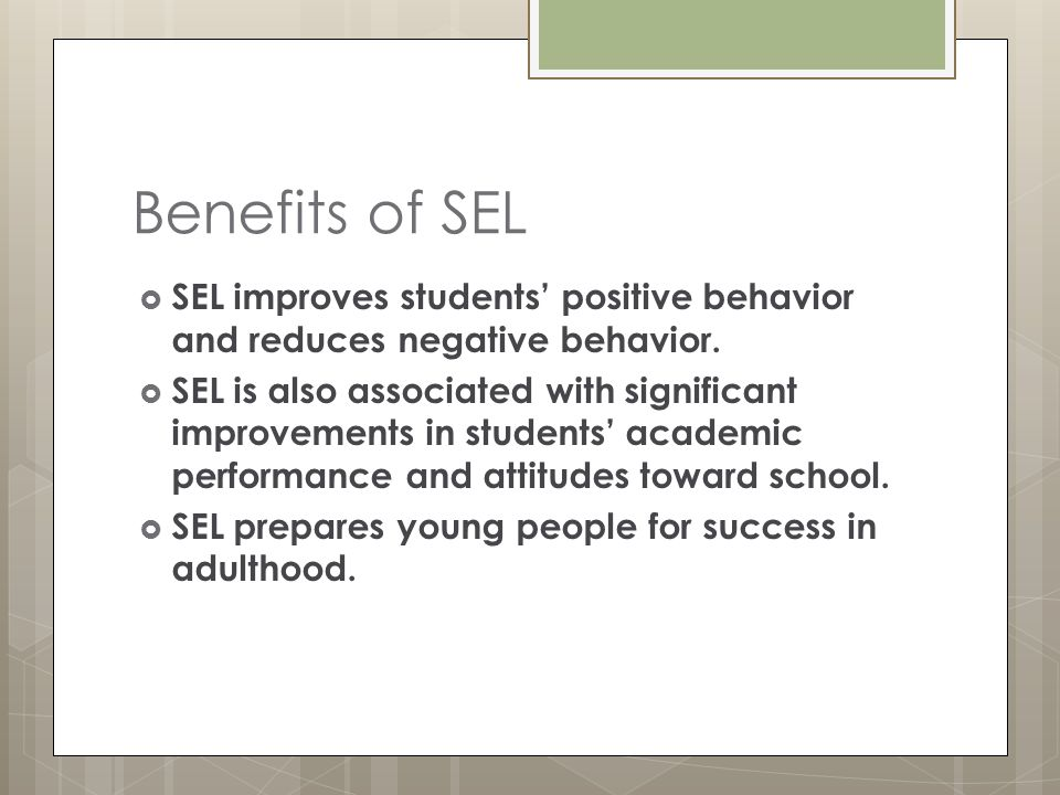  SEL improves students' positive behavior and reduces negative behavior.  SEL is also associated with significant improvements in students' academic