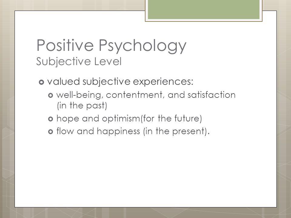 Positive Psychology Individual Level  Positive individual traits:  love  vocation  courage  interpersonal skill  aesthetic sensibility  perseverance  forgiveness  originality  future mindedness  spirituality  high talent  wisdom