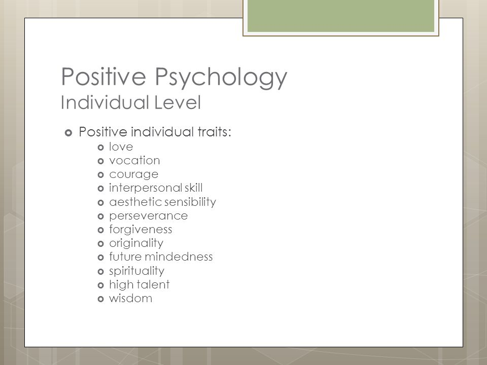 Positive Psychology Group Level  The civic virtues and the institutions that move individuals toward better citizenship:  Responsibility  Nurturance  Altruism  Civility  Moderation  Tolerance  Work ethic