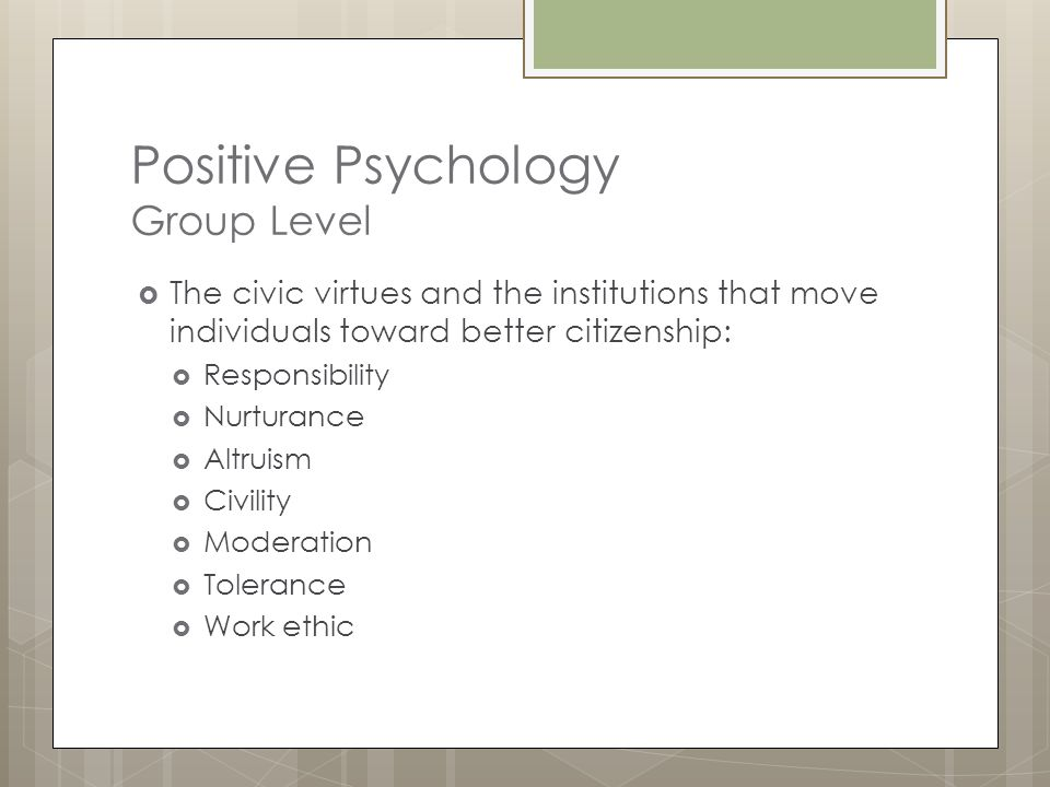 Positive Psychology  The aim of positive psychology is to begin to catalyze a change in the focus of psychology from preoccupation with the worst things in life to also building positive qualities. (Seligman and Csikszentmihalyi, 2000)