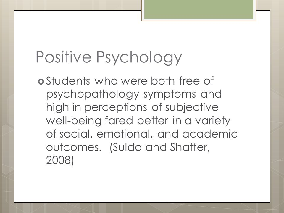 Positive Psychology  Students who were both free of psychopathology symptoms and high in perceptions of subjective well-being fared better in a varie