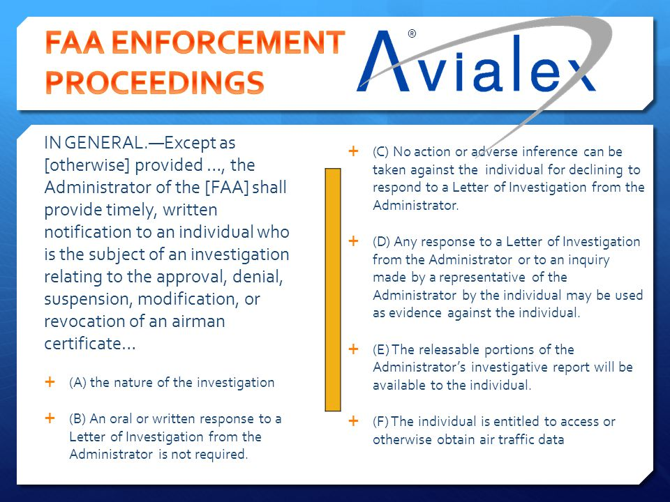 Subsection 2(b) of the statute requires the FAA provide ''timely, written notification'' to individuals who are the subject of an FAA enforcement action regarding the ''nature of the investigation.'' The Administrator of the Federal Aviation Administration shall provide an individual who is the subject of an investigation relating to approval, denial, suspension, modification, or revocation of an airman certificate under chapter 447 of title 49, United States Code, any air traffic data that would facilitate the individual's ability to productively participate in the investigation, including the following: