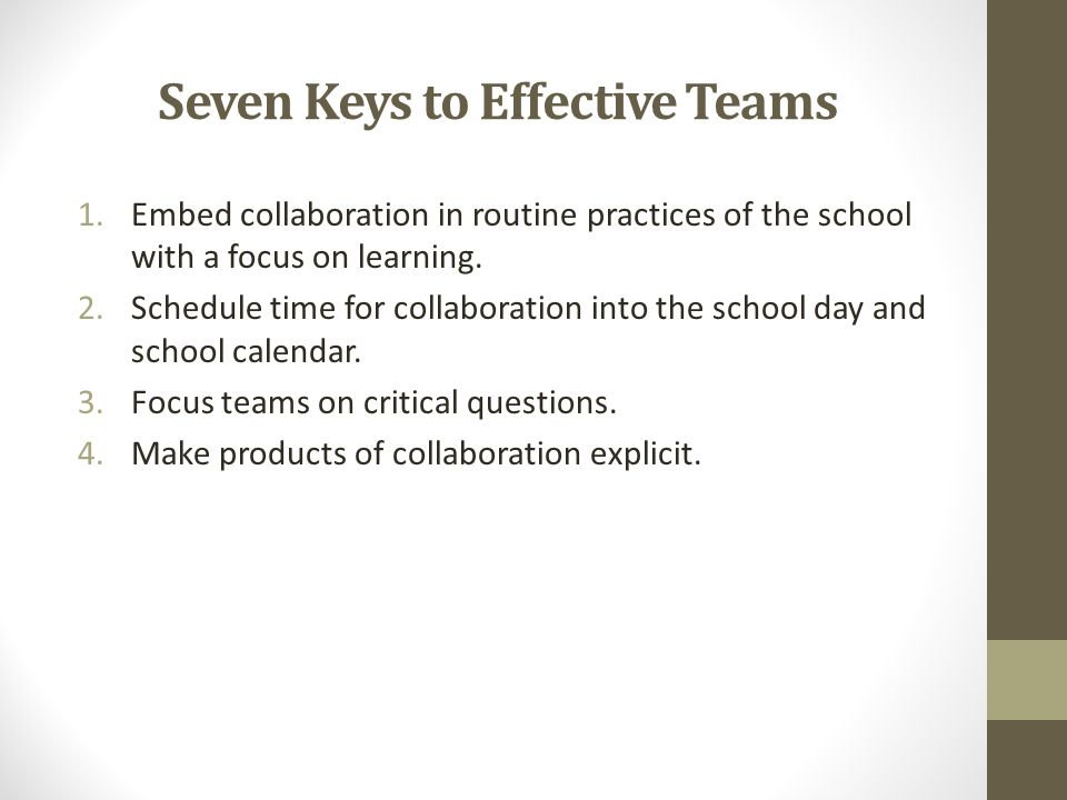 Seven Keys to Effective Teams 1.Embed collaboration in routine practices of the school with a focus on learning. 2.Schedule time for collaboration int