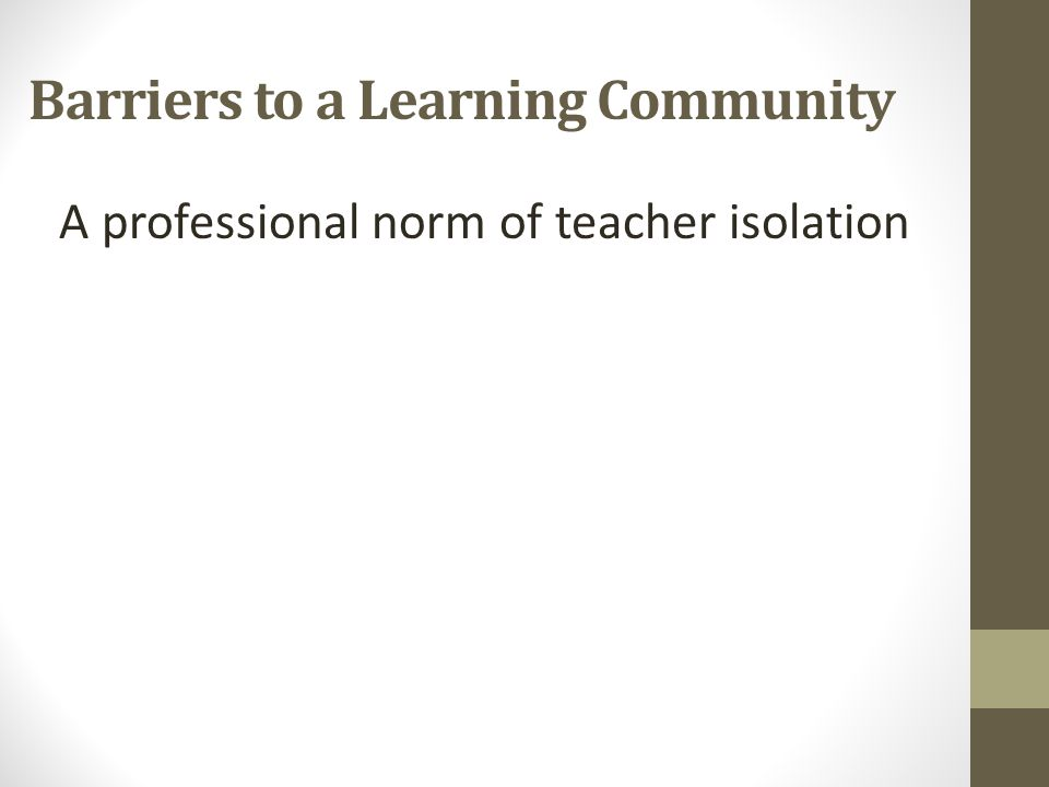 Barriers to a Learning Community A professional norm of teacher isolation