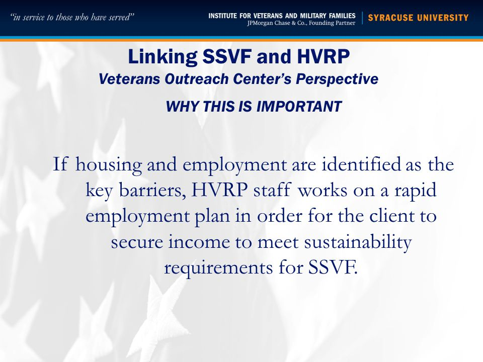 Linking SSVF and HVRP Veterans Outreach Center's Perspective WHY THIS IS IMPORTANT If housing and employment are identified as the key barriers, HVRP staff works on a rapid employment plan in order for the client to secure income to meet sustainability requirements for SSVF.