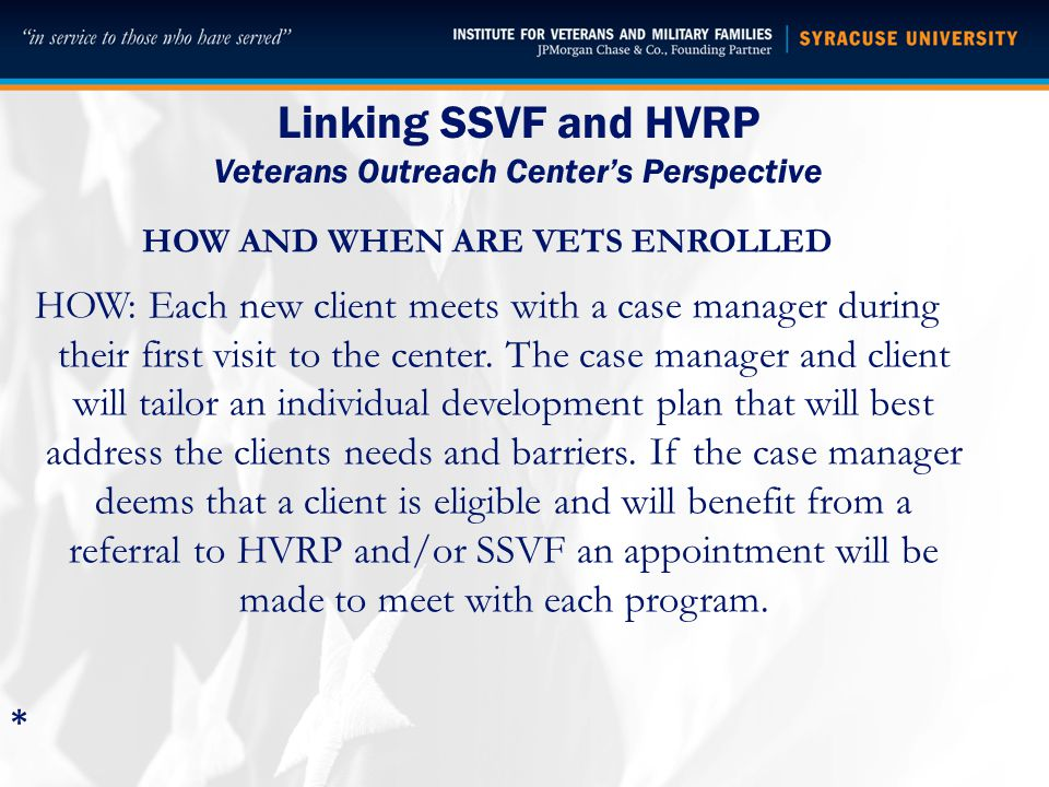Linking SSVF and HVRP Veterans Outreach Center's Perspective HOW AND WHEN ARE VETS ENROLLED HOW: Each new client meets with a case manager during their first visit to the center.