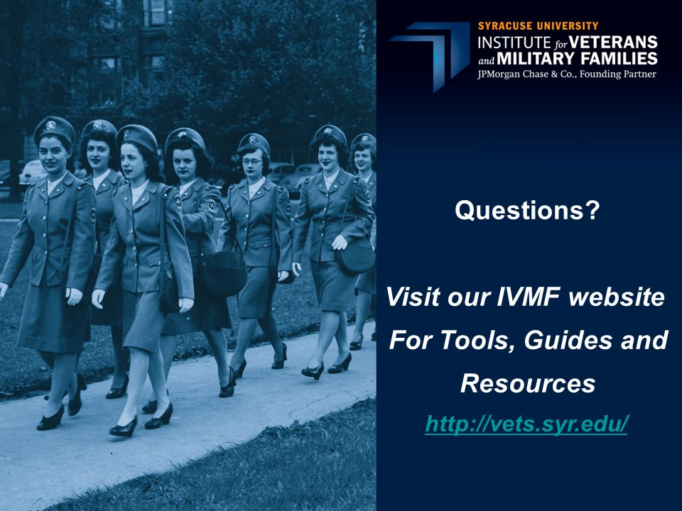 Questions? Visit our IVMF website For Tools, Guides and Resources http://vets.syr.edu/