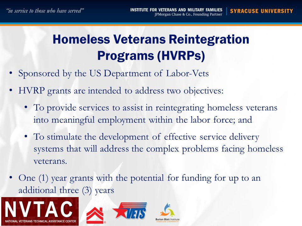 Homeless Veterans Reintegration Programs (HVRPs) Sponsored by the US Department of Labor-Vets HVRP grants are intended to address two objectives: To provide services to assist in reintegrating homeless veterans into meaningful employment within the labor force; and To stimulate the development of effective service delivery systems that will address the complex problems facing homeless veterans.
