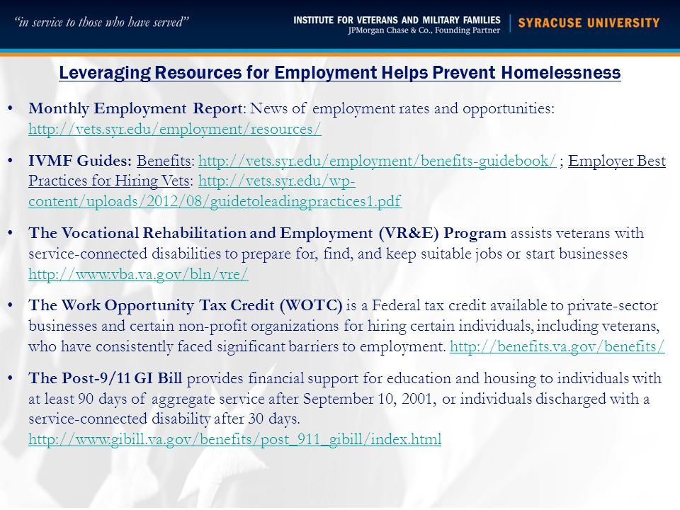 Leveraging Resources for Employment Helps Prevent Homelessness Monthly Employment Report: News of employment rates and opportunities: http://vets.syr.edu/employment/resources/ http://vets.syr.edu/employment/resources/ IVMF Guides: Benefits: http://vets.syr.edu/employment/benefits-guidebook/ ; Employer Best Practices for Hiring Vets: http://vets.syr.edu/wp- content/uploads/2012/08/guidetoleadingpractices1.pdfhttp://vets.syr.edu/employment/benefits-guidebook/http://vets.syr.edu/wp- content/uploads/2012/08/guidetoleadingpractices1.pdf The Vocational Rehabilitation and Employment (VR&E) Program assists veterans with service-connected disabilities to prepare for, find, and keep suitable jobs or start businesses http://www.vba.va.gov/bln/vre/ http://www.vba.va.gov/bln/vre/ The Work Opportunity Tax Credit (WOTC) is a Federal tax credit available to private-sector businesses and certain non-profit organizations for hiring certain individuals, including veterans, who have consistently faced significant barriers to employment.
